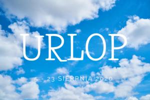 URLOP | 5 – 23 SIERPNIA 2020